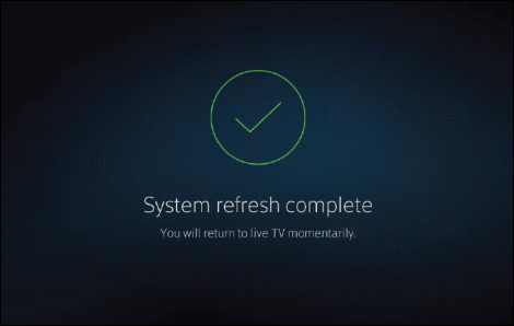 System refresh complete screen: You will return to live TV momentarily.